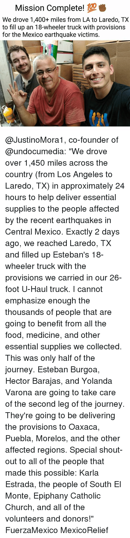 """earthquakes: Mission Complete!  We drove 1,400+ miles from LA to Laredo, TX  to fill up an 18-wheeler truck with provisions  for the Mexico earthquake victims. @JustinoMora1, co-founder of @undocumedia: """"We drove over 1,450 miles across the country (from Los Angeles to Laredo, TX) in approximately 24 hours to help deliver essential supplies to the people affected by the recent earthquakes in Central Mexico. Exactly 2 days ago, we reached Laredo, TX and filled up Esteban's 18-wheeler truck with the provisions we carried in our 26-foot U-Haul truck. I cannot emphasize enough the thousands of people that are going to benefit from all the food, medicine, and other essential supplies we collected. This was only half of the journey. Esteban Burgoa, Hector Barajas, and Yolanda Varona are going to take care of the second leg of the journey. They're going to be delivering the provisions to Oaxaca, Puebla, Morelos, and the other affected regions. Special shout-out to all of the people that made this possible: Karla Estrada, the people of South El Monte, Epiphany Catholic Church, and all of the volunteers and donors!"""" FuerzaMexico MexicoRelief"""