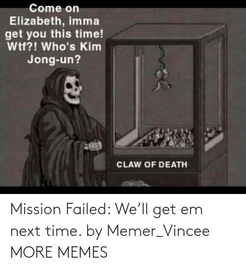 Next Time: Mission Failed: We'll get em next time. by Memer_Vincee MORE MEMES