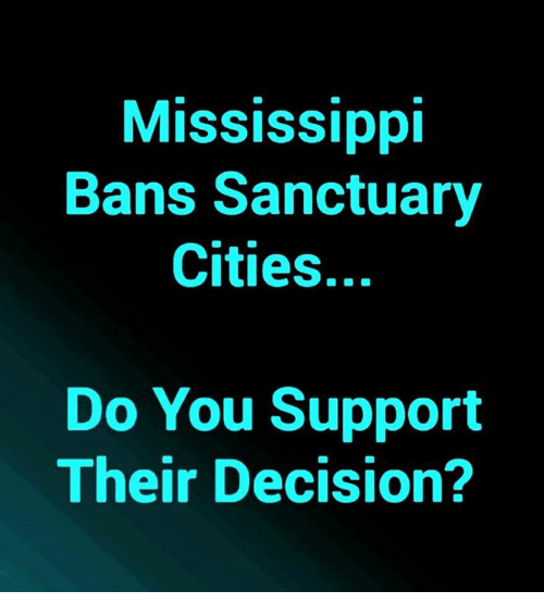 Sanctuary Cities: MISSIsSIpp  Bans Sanctuary  Cities.  Do You Support  Their Decision?