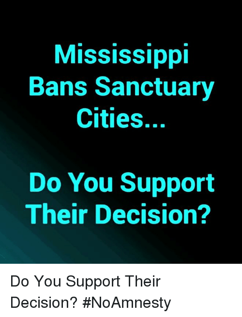 Sanctuary Cities: Mississippi  Bans Sanctuary  Cities.  Do You Support  Their Decision? Do You Support Their Decision? #NoAmnesty