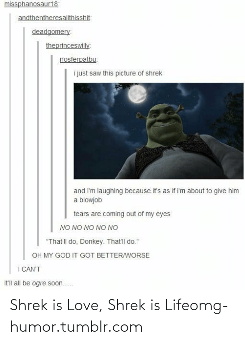 "shrek is love shrek is life: missphanosaur18:  andthentheresallthisshit:  deadgomery:  theprinceswilly  nosferpatbu:  i just saw this picture of shrek  and i'm laughing because it's as if i'm about to give him  a blowjob  tears are coming out of my eyes  NO NO NO NO NO  ""That'll do. Donkey. That'l do.""  OH MY GOD IT GOT BETTER/WORSE  I CAN'T  It'll all be ogre soon... Shrek is Love, Shrek is Lifeomg-humor.tumblr.com"