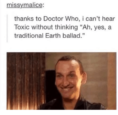 """Malice: missy malice:  thanks to Doctor Who, i can't hear  Toxic without thinking """"Ah, yes, a  traditional Earth ballad."""""""