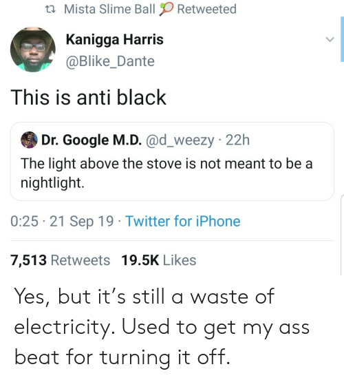 iPhone 7: Mista Slime Ball  Retweeted  Kanigga Harris  @Blike_Dante  This is anti black  Dr. Google M.D. @d_weezy 22h  The light above the stove is not meant to be a  nightlight.  0:25 21 Sep 19 Twitter for iPhone  7,513 Retweets 19.5K Likes Yes, but it's still a waste of electricity. Used to get my ass beat for turning it off.