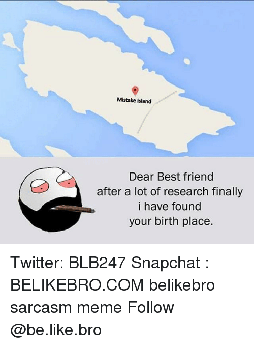 Be Like, Best Friend, and Meme: Mistake island  Dear Best friend  after a lot of research finally  i have found  your birth place. Twitter: BLB247 Snapchat : BELIKEBRO.COM belikebro sarcasm meme Follow @be.like.bro
