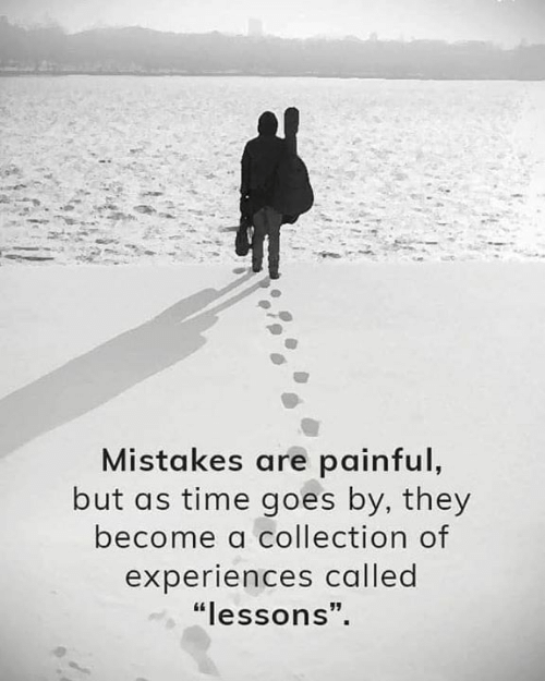 """Time, Mistakes, and They: Mistakes are painful,  but as time goes by, they  become a collection of  experiences called  """"lessons""""."""
