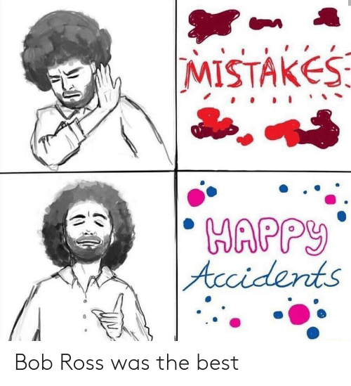 Best, Bob Ross, and Happy: MISTAKES  HAPPY   Acciderts Bob Ross was the best