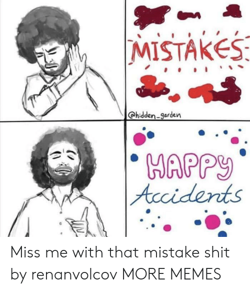 Miss Me With That: MISTAKES  @hidden-garden  Accidents Miss me with that mistake shit by renanvolcov MORE MEMES