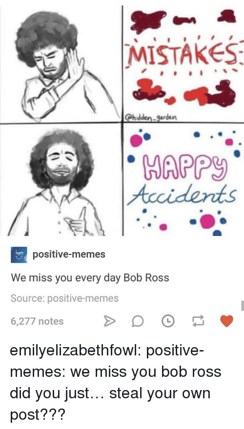 Memes, Tumblr, and Blog: |MISTAKES  Qhidden. garden  Accidents  positive-memes  We miss you every day Bob Ross  Source: positive-memes  6,277 notes emilyelizabethfowl:  positive-memes:  we miss you bob ross  did you just… steal your own post???
