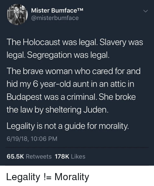 Brave, Holocaust, and Old: Mister BumfaceTM  @misterbumface  I he Holocaust was legal. Slavery was  legal. Segregation was legal.  The brave woman who cared for and  hid my 6 year-old aunt in an attic in  Budapest was a criminal. She broke  the law by sheltering Juden.  Legality is not a guide for morality.  6/19/18, 10:06 PM  65.5K Retweets 178K Likes Legality != Morality