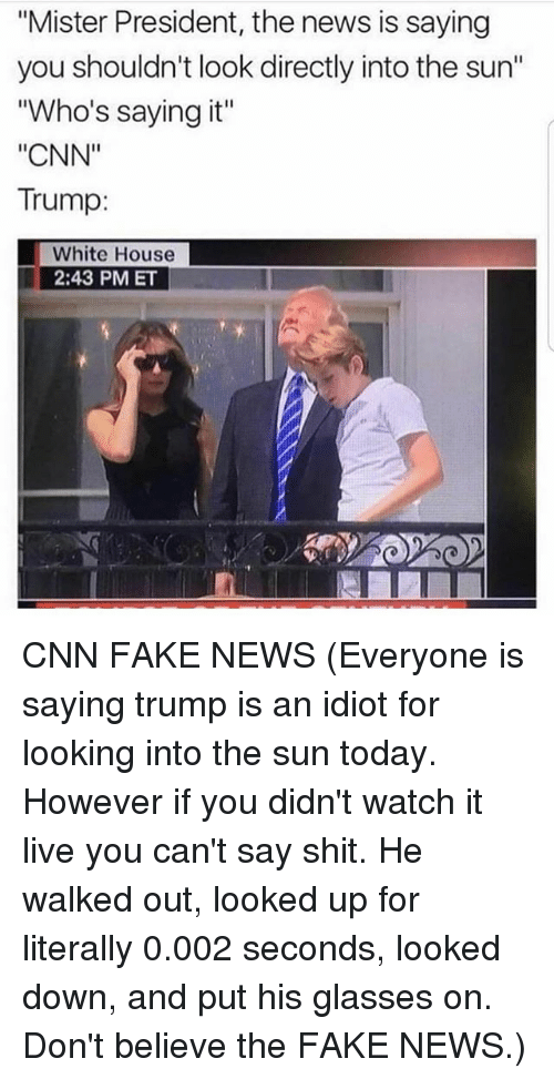 """cnn.com, Fake, and Memes: """"Mister President, the news is saying  you shouldn't look directly into the sun""""  """"Who's saying it""""  """"CNN""""  Trump:  White House  2:43 PM ET CNN FAKE NEWS (Everyone is saying trump is an idiot for looking into the sun today. However if you didn't watch it live you can't say shit. He walked out, looked up for literally 0.002 seconds, looked down, and put his glasses on. Don't believe the FAKE NEWS.)"""