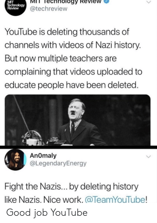 Videos, youtube.com, and Work: MIT  echnology@techreview  Review  YouTube is deleting thousands of  channels with videos of Nazi history.  But now multiple teachers are  complaining that videos uploaded to  educate people have been deleted.  AnOmaly  @LegendaryEnergy  Fight the Nazis... by deleting history  like Nazis, Nice work.@TeamYouTube! Good job YouTube