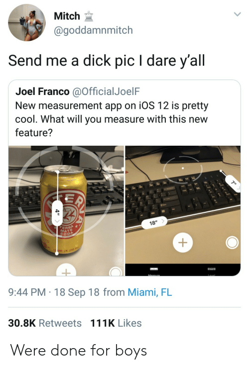 Soda, Cool, and Dick: Mitch  @goddamnmitch  Send me a dick pic I dare y'all  Joel Franco aOfficialJoelF  New measurement app on iOS 12 is pretty  cool. What will you measure with this new  feature?  18'  ERBA  MATE  SODA  LIK (355m  9:44 PM 18 Sep 18 from Miami, FL  30.8K Retweets 111K Likes Were done for boys