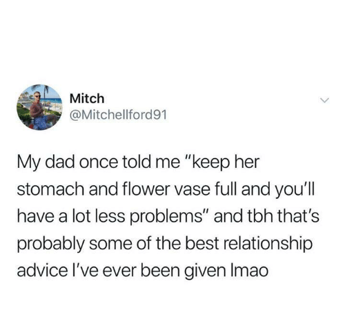 "Advice, Dad, and Dank: Mitch  @Mitchellford91  My dad once told me ""keep her  stomach and flower vase full and you'll  have a lot less problems"" and tbh that's  probably some of the best relationship  advice I've eve  r been given Imao"