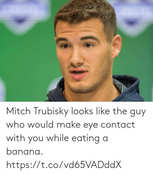 with you: Mitch Trubisky looks like the guy who would make eye contact with you while eating a banana. https://t.co/vd65VADddX