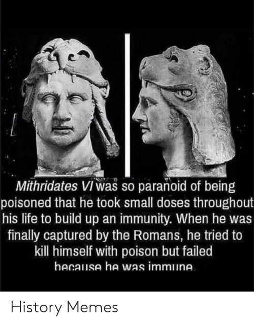 Build Up: Mithridates Viwas so paranoid of being  poisoned that he took small doses throughout  his life to build up an immunity. When he was  finally captured by the Romans, he tried to  kill himself with poison but failed  hecause he was immune History Memes