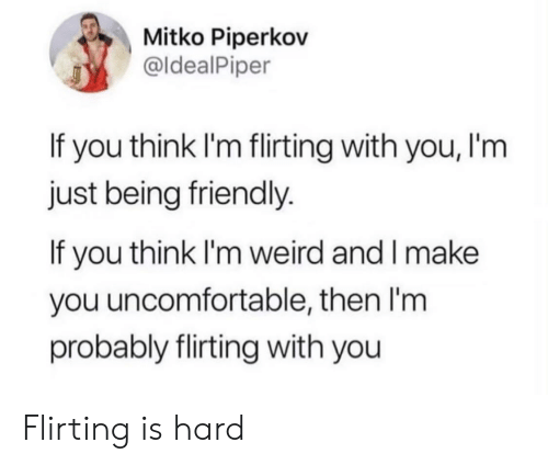 Weird, Think, and Make: Mitko Piperkov  @ldealPiper  If you think I'm flirting with you, I'm  just being friendly.  If you think I'm weird and I make  you uncomfortable, then I'm  probably flirting with you Flirting is hard