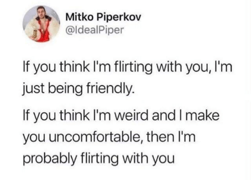 Dank, Weird, and 🤖: Mitko Piperkov  @ldealPiper  If you think I'm flirting with you, I'm  just being friendly.  If you think I'm weird and I make  you uncomfortable, then I'm  probably flirting with you