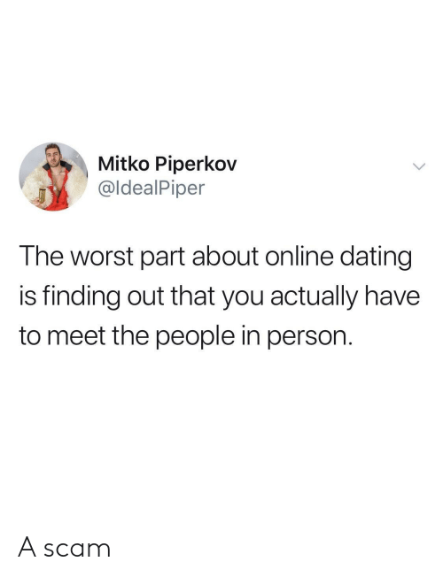 Online dating: Mitko Piperkov  @ldealPiper  The worst part about online dating  is finding out that you actually have  to meet the people in person. A scam