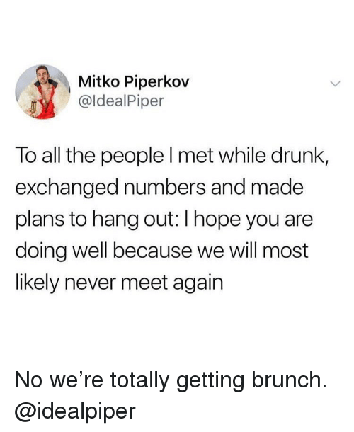 brunch: Mitko Piperkov  @ldealPiper  To all the people l met while drunk,  exchanged numbers and made  plans to hang out: I hope you are  doing well because we will most  likely never meet again No we're totally getting brunch. @idealpiper
