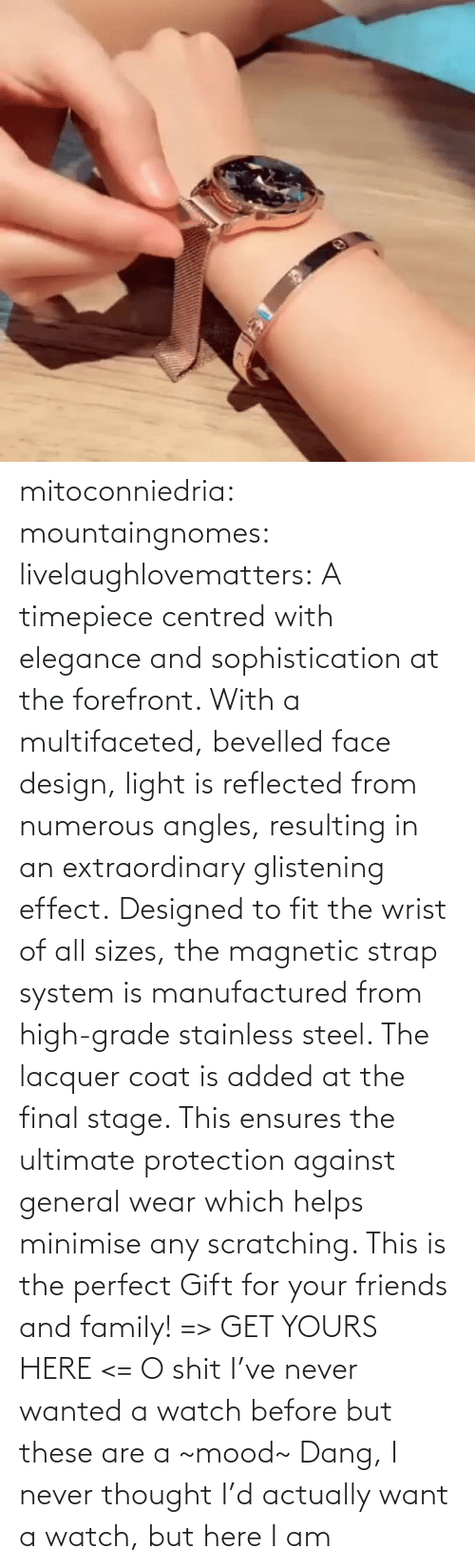 M 1: mitoconniedria: mountaingnomes:   livelaughlovematters:  A timepiece centred with elegance and sophistication at the forefront. With a multifaceted, bevelled face design, light is reflected from numerous angles, resulting in an extraordinary glistening effect. Designed to fit the wrist of all sizes, the magnetic strap system is manufactured from high-grade stainless steel. The lacquer coat is added at the final stage. This ensures the ultimate protection against general wear which helps minimise any scratching. This is the perfect Gift for your friends and family! => GET YOURS HERE <=  O shit I've never wanted a watch before but these are a ~mood~    Dang, I never thought I'd actually want a watch, but here I am