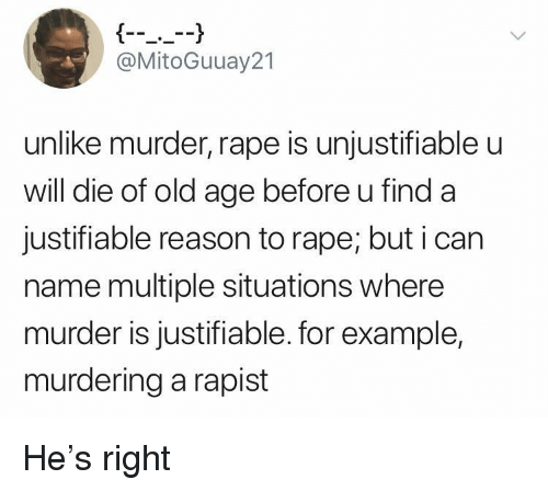 Rape, Old, and Reason: @MitoGuuay21  unlike murder, rape is unjustifiable u  will die of old age before u find a  justifiable reason to rape; but i can  name multiple situations where  murder is justifiable. for example,  murdering a rapist He's right