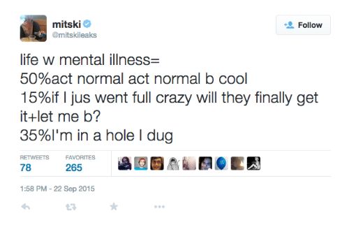 Crazy, Life, and Cool: mitskie  @mitskileaks  Follow  life w mental illness-  50%act normal act normal b cool  15%if I jus went full crazy will they finally get  it+let me b?  35%I'm in a hole dug  RETWEETS  FAVORITES  78  265  1:58 PM-22 Sep 2015