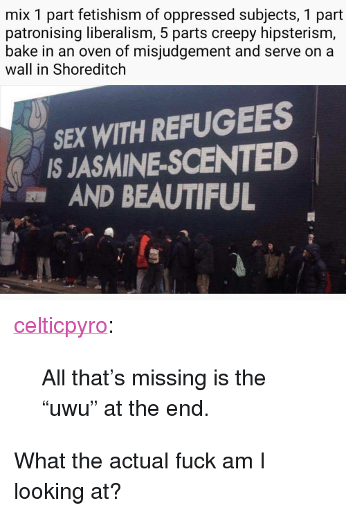 """oppressed: mix 1 part fetishism of oppressed subjects, 1 part  patronising liberalism, 5 parts creepy hipsterism,  bake in an oven of misjudgement and serve on a  wall in Shoreditclh  SEX WITH REFUGEES  IS JASMINE-SCENTED  AND BEAUTIFUL <p><a href=""""http://celticpyro.tumblr.com/post/168693526289/all-thats-missing-is-the-uwu-at-the-end"""" class=""""tumblr_blog"""">celticpyro</a>:</p>  <blockquote><p>All that's missing is the """"uwu"""" at the end. </p></blockquote>  <p>What the actual fuck am I looking at?</p>"""