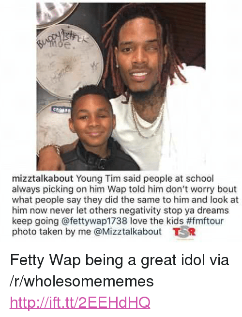 """Fetty Wap: mizztalkabout Young Tim said people at school  always picking on him Wap told him don't worry bout  what people say they did the same to him and look at  him now never let others negativity stop ya dreams  keep going @fettywap1738 love the kids#fmftour  photo taken by me @Mizztalkabout TR <p>Fetty Wap being a great idol via /r/wholesomememes <a href=""""http://ift.tt/2EEHdHQ"""">http://ift.tt/2EEHdHQ</a></p>"""