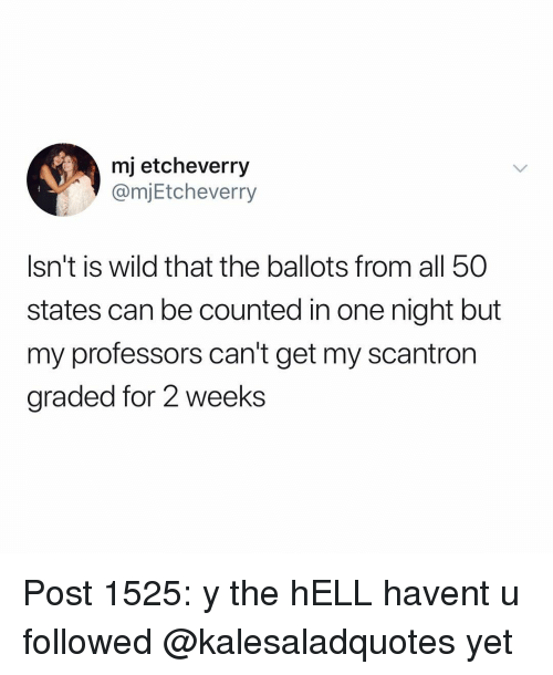 Memes, Wild, and Hell: mj etcheverry  @mjEtcheverry  Isn't is wild that the ballots from all 50  states can be counted in one night but  my professors can't get my scantron  graded for 2 weeks Post 1525: y the hELL havent u followed @kalesaladquotes yet
