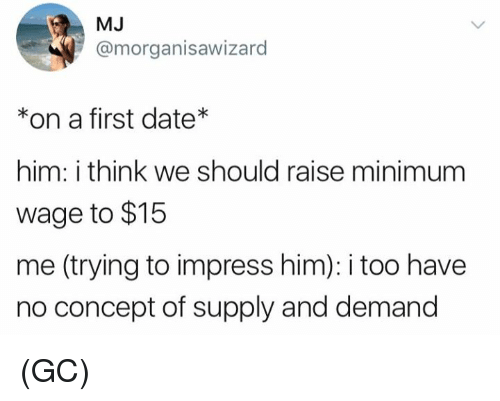 Impresser: MJ  @morganisawizard  *on a first date*  him: i think we should raise minimum  wage to $15  me (trying to impress him): i too have  no concept of supply and demand (GC)