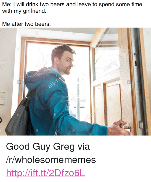 """Boos: Ml: I will drink two boos and leave to sspnd sorne tn  with my girlfriend  Me after two beers: <p>Good Guy Greg via /r/wholesomememes <a href=""""http://ift.tt/2Dfzo6L"""">http://ift.tt/2Dfzo6L</a></p>"""