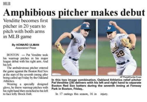 Friday, Love, and Mlb: MLB  Amphibious pitcher makes debut  Venditte becomes first  pitcher n 20 years to  pitch with both arms  in MLB game  By HOWARD ULMAN  Associated Press  BOSTONPat Venditte took  his warmup pitches in his major  league debut with his right arm. And  his left.  The ambidextrous pitcher entered  the game against the Boston Red Sox  at the start of the seventh inning after  being called up Friday by the Oakland  Athletics  In this two image combination, Oakland Athletics relief pitcher  Pat Venditte (29) delivers with his left and right hand to separate  Boston Red Sox batters during the seventh inning at Fenway  Wearing a specially designed  love, he threw warmup pitches with Park in Boston, Friday  his right hand then switched to his left  to face lefty Brock Holt.  In 17 outings this season, 16 in injury