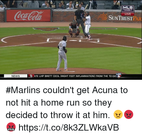 Memes, Mlb, and News: MLB  ChopOn  TONIGHT  aves.com  LIVE  SUNTRUST!AI  PAR  LIVE  NEWS  ATE LHP BRETT CECIL (RIGHT FOOT INFLAMMATION) FROM THE 10-DA #Marlins couldn't get Acuna to not hit a home run so they decided to throw it at him. 😠😡🤬 https://t.co/8k3ZLWkaVB