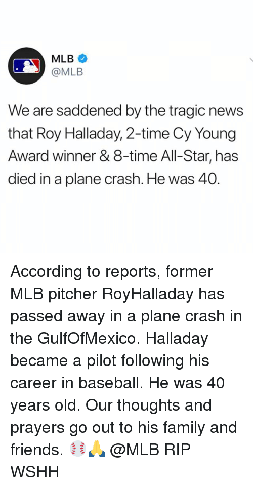All Star, Baseball, and Family: MLB  @MLB  We are saddened by the tragic news  that Roy Halladay, 2-time Cy Young  Award winner & 8-time All-Star, has  died in a plane crash. He was 40 According to reports, former MLB pitcher RoyHalladay has passed away in a plane crash in the GulfOfMexico. Halladay became a pilot following his career in baseball. He was 40 years old. Our thoughts and prayers go out to his family and friends. ⚾️🙏 @MLB RIP WSHH
