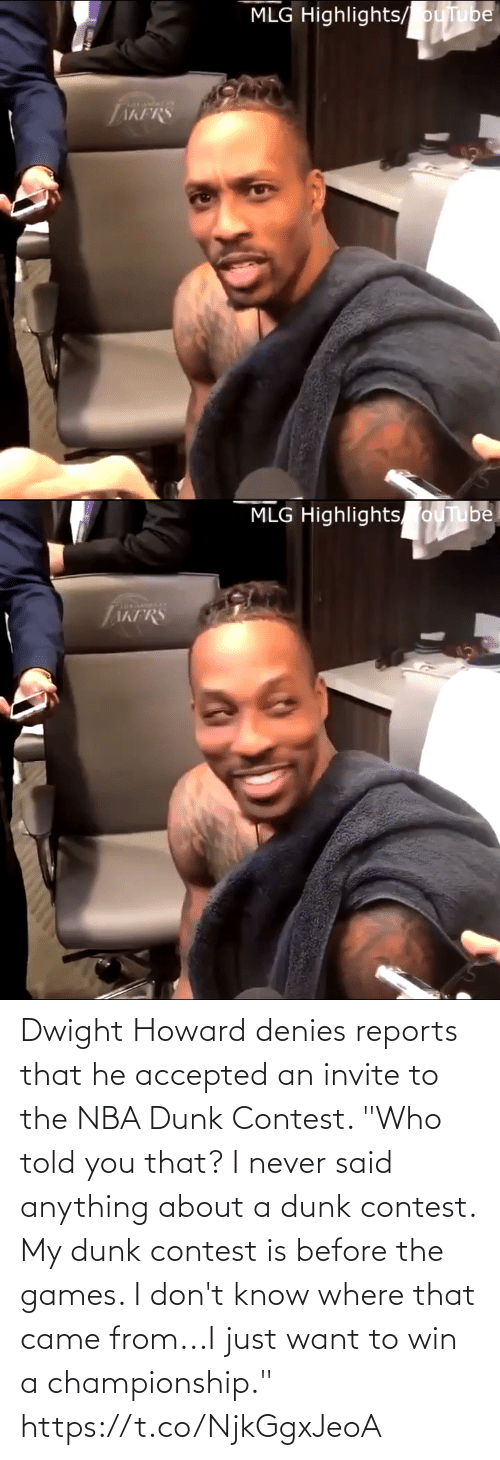 "Accepted: MLG Highlights/ ouTube  AKFRS   MLG Highlights ouTube  TAKFRS Dwight Howard denies reports that he accepted an invite to the NBA Dunk Contest.   ""Who told you that? I never said anything about a dunk contest. My dunk contest is before the games. I don't know where that came from...I just want to win a championship."" https://t.co/NjkGgxJeoA"