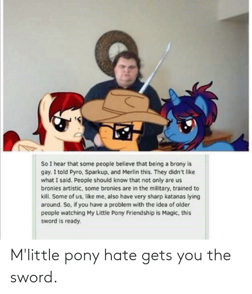 the sword: M'little pony hate gets you the sword.