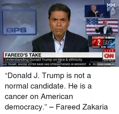 """Donald Trump On: MM  FA  GPS  ELECTIONNIGHTINAMERICA  DAYS  ON CNN  LIVE  FA REED'S TAKE  CNN  Understanding Donald Trump on race & ethnicity  1004 AM ET  LD TRUMP, WHOSE VOTER BASE HAS STRENGTHENED IN MIDWEST RE ZAKARIA GPS """"Donald J. Trump is not a normal candidate. He is a cancer on American democracy."""" – Fareed Zakaria"""
