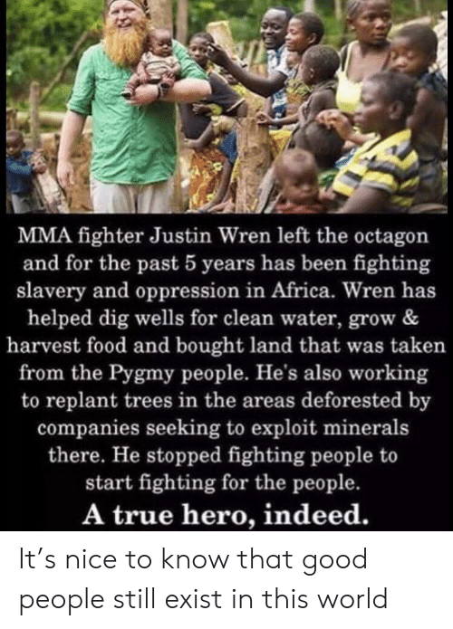 Oppression: MMA fighter Justin Wren left the octagon  and for the past 5 years has been fighting  slavery and oppression in Africa. Wren has  helped dig wells for clean water, grow &  harvest food and bought land that was taken  from the Pygmy people. He's also working  to replant trees in the areas deforested by  companies seeking to exploit minerals  there. He stopped fighting people to  start fighting for the people.  A true hero, indeed. It's nice to know that good people still exist in this world