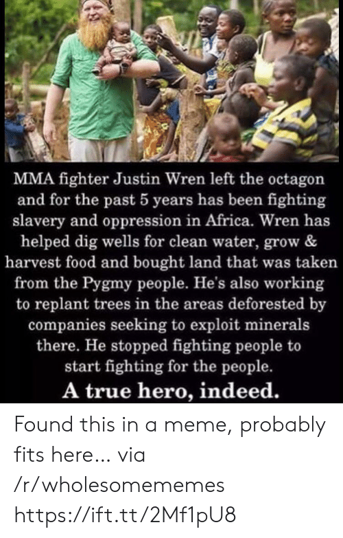 Oppression: MMA fighter Justin Wren left the octagon  and for the past 5 years has been fighting  slavery and oppression in Africa. Wren has  helped dig wells for clean water, grow &  harvest food and bought land that was taken  from the Pygmy people. He's also working  to replant trees in the areas deforested by  companies seeking to exploit minerals  there. He stopped fighting people to  start fighting for the people.  A true hero, indeed. Found this in a meme, probably fits here… via /r/wholesomememes https://ift.tt/2Mf1pU8