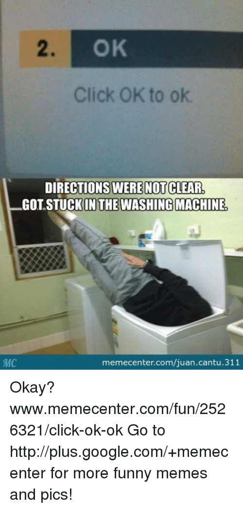 Memes, 🤖, and Ok Go: MMC  OK  Click OK to ok.  DIRECTIONS WERE NOT CLEAR  IN THE WASHING MACHINE,  memecenter.com/juan.cantu.311 Okay? www.memecenter.com/fun/2526321/click-ok-ok  Go to http://plus.google.com/+memecenter for more funny memes and pics!