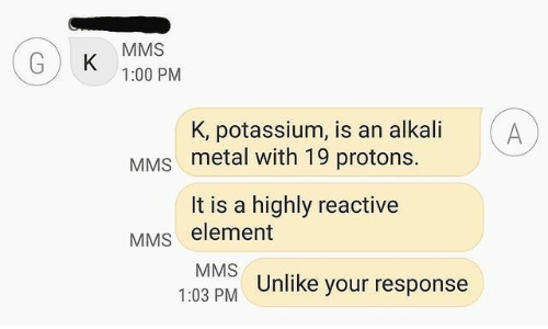 Potassium, Metal, and Element: MMS  K  1:00 PM  K, potassium, is an alkali  A  MMS metal with 19 protons.  It is a highly reactive  MMS element  MMS  1:03 PM Unlike your response