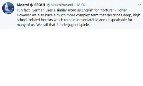 """torture: Moami @ SEOUL @Moamimoami 18 Std.  Fun fact! German uses a similar word as English for """"torture"""" - Folter.  However we also have a much more complex term that describes deep, high  school-related horrors which remain intranslatable and unspeakable for  many of us. We call that Bundesjugendspiele."""