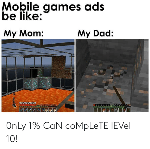 mobile games: Mobile games ads  be like:  My Mom:  My Dad: 0nLy 1% CaN coMpLeTE lEVel 10!