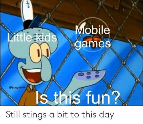 mobile games: Mobile  games  Little Kids  @doggycum  Is this fun? Still stings a bit to this day