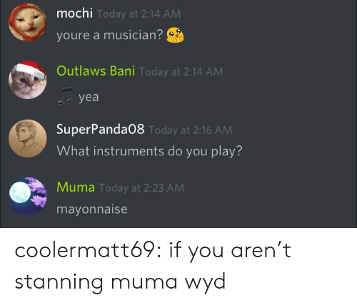 bani: mochi  youre a musician?  Outlaws Bani Today at 2:14 ANM  Today at 2:14 AM  yea   SuperPanda08  What instruments do you play?  Today at 2:16 AM  Muma Today at 2:23 AM  mayonnaise coolermatt69:  if you aren't stanning muma wyd