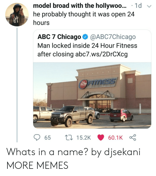 Abc7: model broad with the hollywoo... 1d v  he probably thought it was open 24  hours  ABC 7 Chicago @ABC7Chicago  Man locked inside 24 Hour Fitness  after closing abc7.ws/2DrCXcg  TNESSS  HOUR  65  15.2K  60.1K Whats in a name? by djsekani MORE MEMES