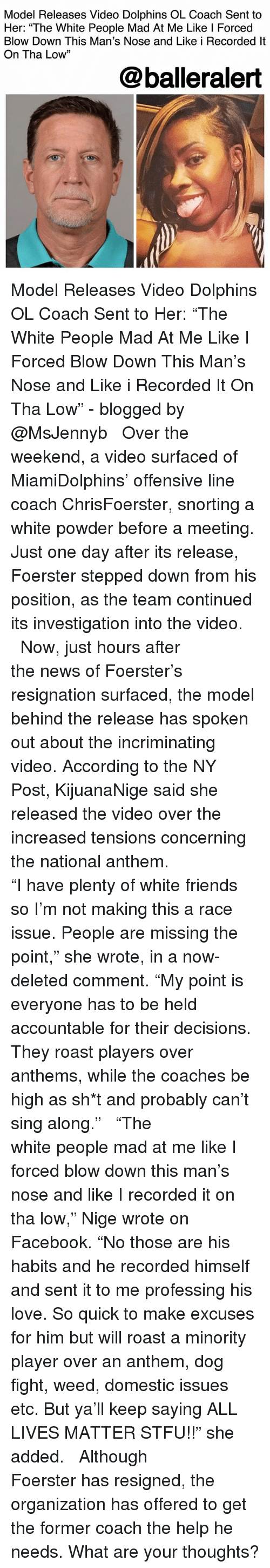"""All Lives Matter: Model Releases Video Dolphins OL Coach Sent to  Her: """"The White People Mad At Me Like l Forced  Blow Down This Man's Nose and Like i Recorded lt  On Tha Low""""  13  @balleralert Model Releases Video Dolphins OL Coach Sent to Her: """"The White People Mad At Me Like I Forced Blow Down This Man's Nose and Like i Recorded It On Tha Low"""" - blogged by @MsJennyb ⠀⠀⠀⠀⠀⠀⠀ ⠀⠀⠀⠀⠀⠀⠀ Over the weekend, a video surfaced of MiamiDolphins' offensive line coach ChrisFoerster, snorting a white powder before a meeting. Just one day after its release, Foerster stepped down from his position, as the team continued its investigation into the video. ⠀⠀⠀⠀⠀⠀⠀ ⠀⠀⠀⠀⠀⠀⠀ Now, just hours after the news of Foerster's resignation surfaced, the model behind the release has spoken out about the incriminating video. According to the NY Post, KijuanaNige said she released the video over the increased tensions concerning the national anthem. ⠀⠀⠀⠀⠀⠀⠀ ⠀⠀⠀⠀⠀⠀⠀ """"I have plenty of white friends so I'm not making this a race issue. People are missing the point,"""" she wrote, in a now-deleted comment. """"My point is everyone has to be held accountable for their decisions. They roast players over anthems, while the coaches be high as sh*t and probably can't sing along."""" ⠀⠀⠀⠀⠀⠀⠀ ⠀⠀⠀⠀⠀⠀⠀ """"The white people mad at me like I forced blow down this man's nose and like I recorded it on tha low,"""" Nige wrote on Facebook. """"No those are his habits and he recorded himself and sent it to me professing his love. So quick to make excuses for him but will roast a minority player over an anthem, dog fight, weed, domestic issues etc. But ya'll keep saying ALL LIVES MATTER STFU!!"""" she added. ⠀⠀⠀⠀⠀⠀⠀ ⠀⠀⠀⠀⠀⠀⠀ Although Foerster has resigned, the organization has offered to get the former coach the help he needs. What are your thoughts?"""