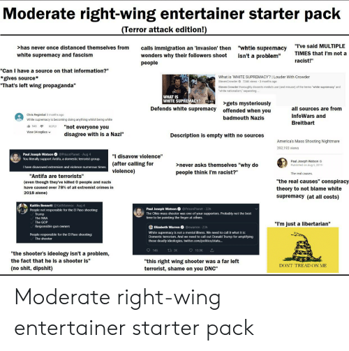 """Being Alone, Donald Trump, and Elizabeth Warren: Moderate right-wing entertainer starter pack  (Terror attack edition!)  """"I've said MULTIPLE  """"whtie supremacy  isn't a problem""""  >has never once distanced themselves from  calls immigration an 'invasion' then  wonders why their followers shoot  people  TIMES that I'm not a  white supremacy and fascism  racist!""""  """"Can I have a source on that information?""""  *gives source*  """"That's left wing propaganda""""  What is WHITE SUPREMACY? 