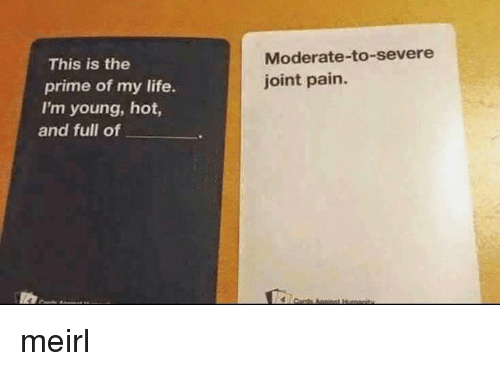 moderate: Moderate-to-severe  joint pain.  This is the  prime of my life.  I'm young, hot,  and full of meirl