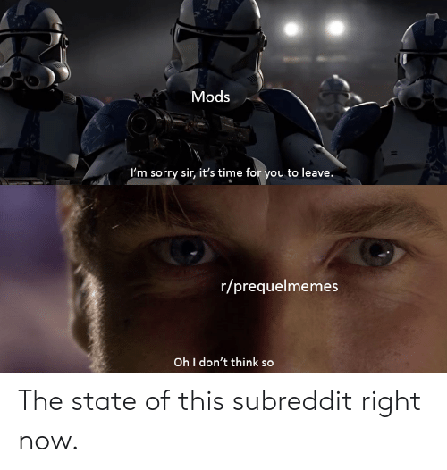 Prequelmemes: Mods  I'm sorry sir, it's time for you to leave.  r/prequelmemes  Oh I don't think so The state of this subreddit right now.